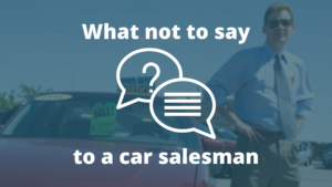 what not to say to a car salesman